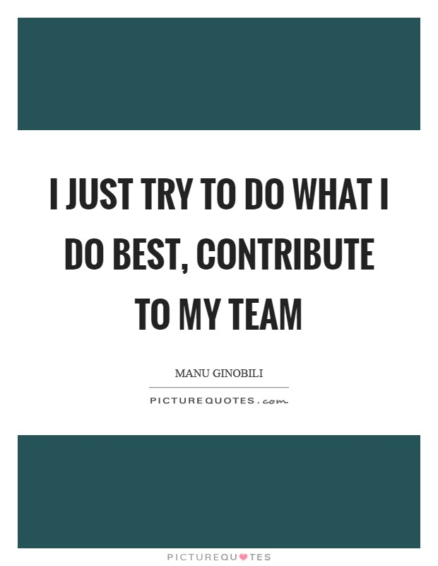 I just try to do what I do best, contribute to my team Picture Quote #1