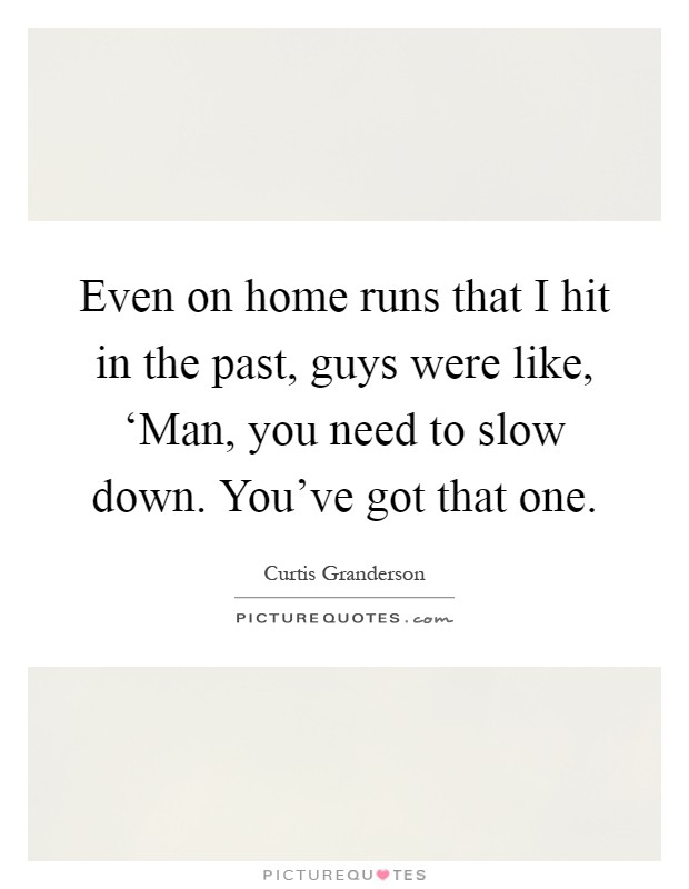 Even on home runs that I hit in the past, guys were like, 'Man, you need to slow down. You've got that one Picture Quote #1