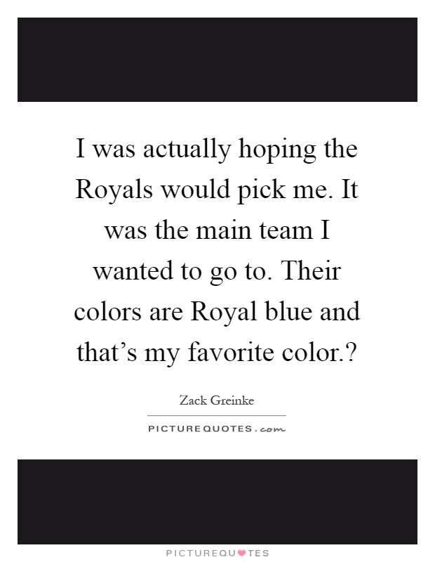 I was actually hoping the Royals would pick me. It was the main team I wanted to go to. Their colors are Royal blue and that's my favorite color.? Picture Quote #1