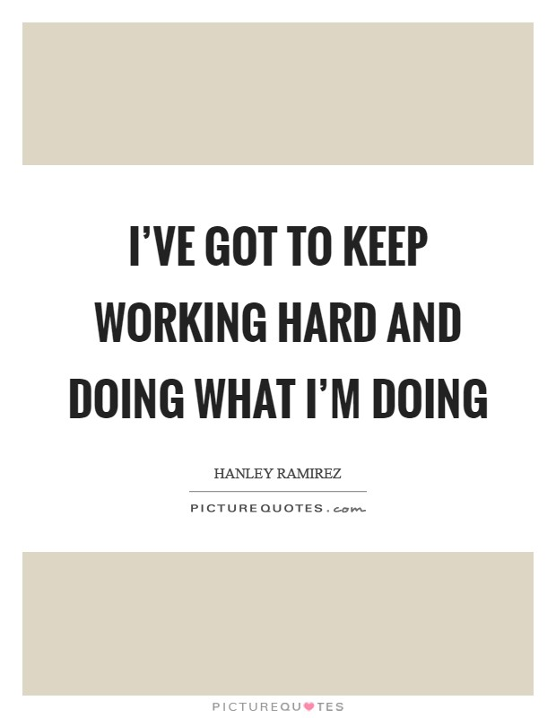 I've got to keep working hard and doing what I'm doing Picture Quote #1