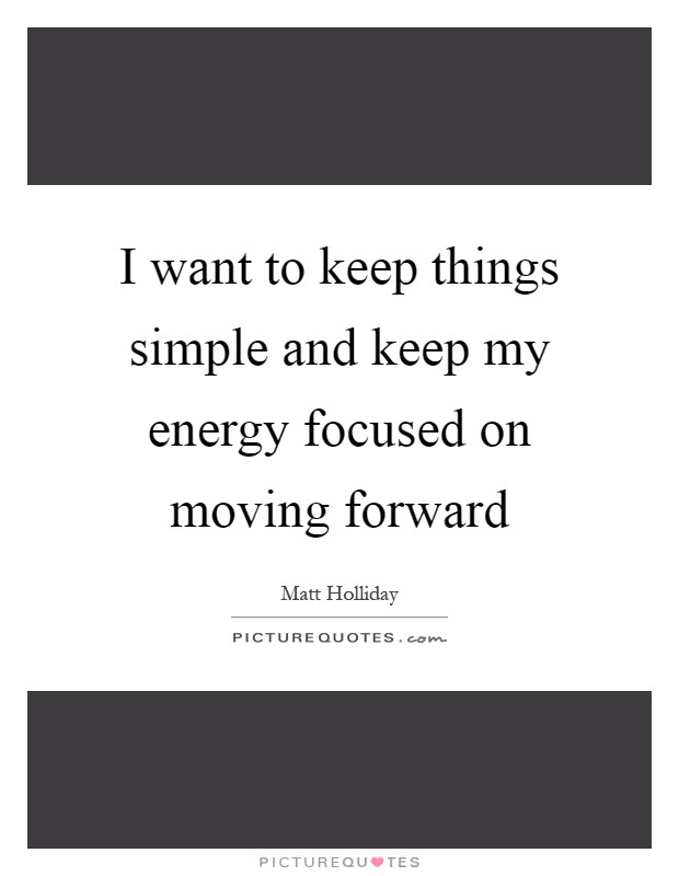 I want to keep things simple and keep my energy focused on moving forward Picture Quote #1