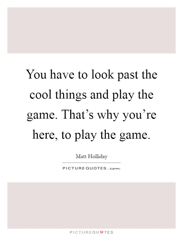 You have to look past the cool things and play the game. That's why you're here, to play the game Picture Quote #1
