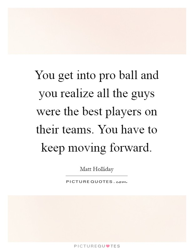 You get into pro ball and you realize all the guys were the best players on their teams. You have to keep moving forward Picture Quote #1