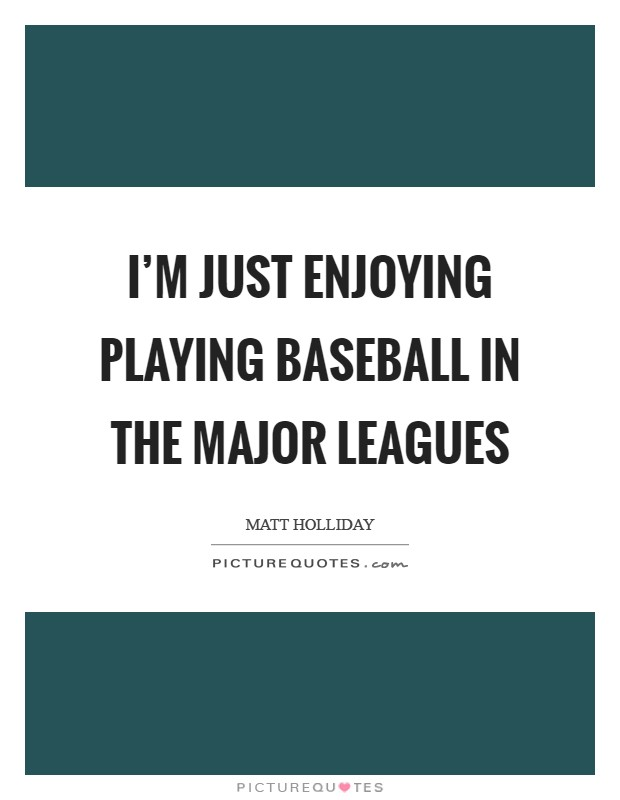 I'm just enjoying playing baseball in the major leagues Picture Quote #1