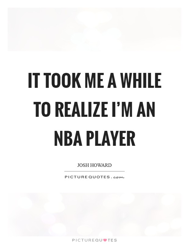 It took me a while to realize I'm an NBA player Picture Quote #1