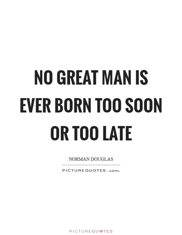 No great man is ever born too soon or too late Picture Quote #1
