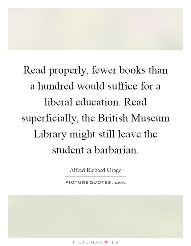 Read properly, fewer books than a hundred would suffice for a liberal education. Read superficially, the British Museum Library might still leave the student a barbarian Picture Quote #1