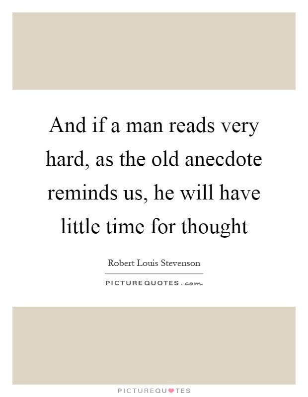 And if a man reads very hard, as the old anecdote reminds us, he will have little time for thought Picture Quote #1