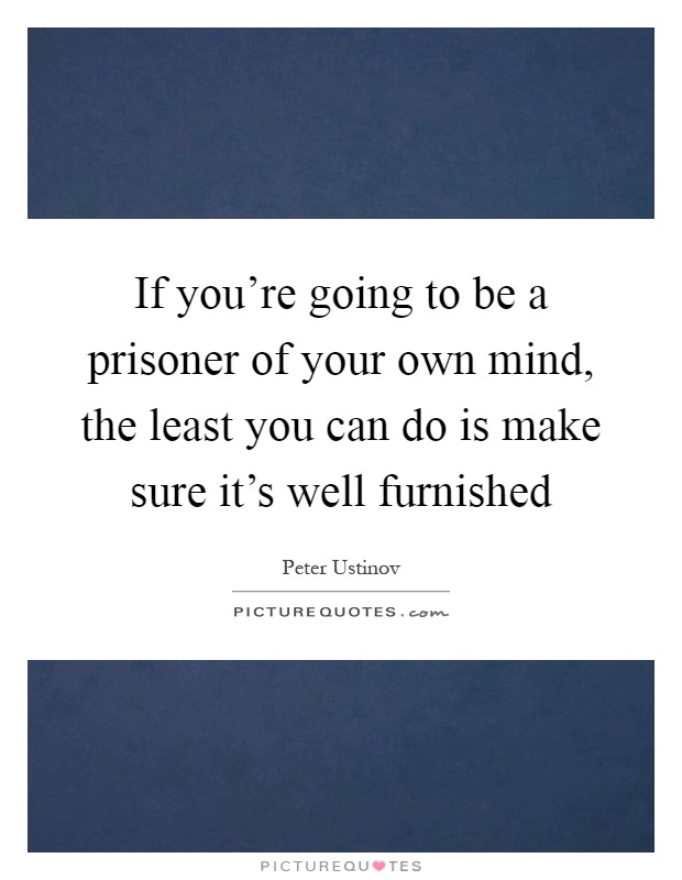 If you're going to be a prisoner of your own mind, the least you can do is make sure it's well furnished Picture Quote #1