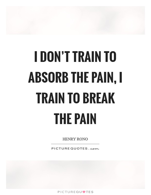 I don't train to absorb the pain, I train to break the pain Picture Quote #1