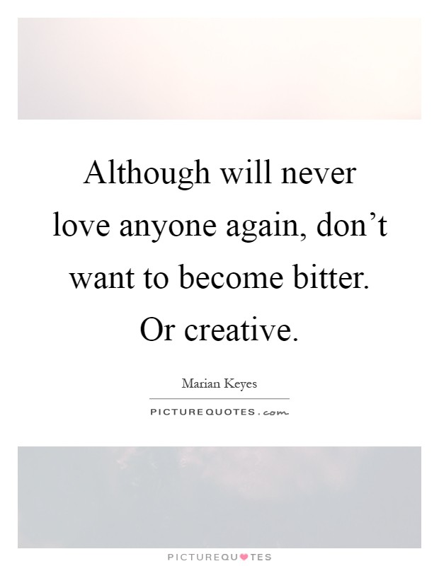 Although will never love anyone again, don't want to become bitter. Or creative Picture Quote #1