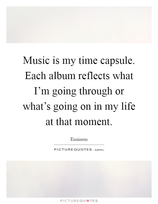 Music is my time capsule. Each album reflects what I'm going through or what's going on in my life at that moment Picture Quote #1