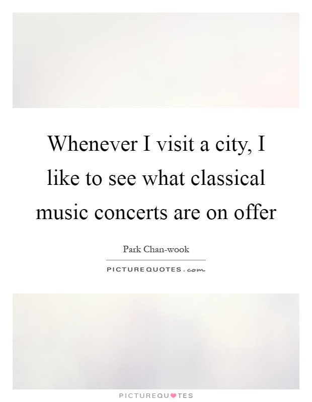 Whenever I visit a city, I like to see what classical music concerts are on offer Picture Quote #1