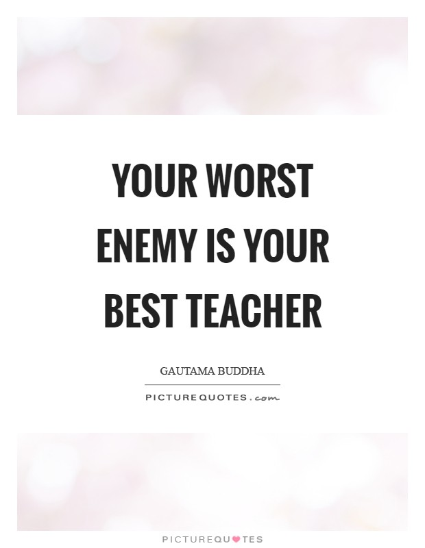 Your worst enemy is your best teacher Picture Quote #1
