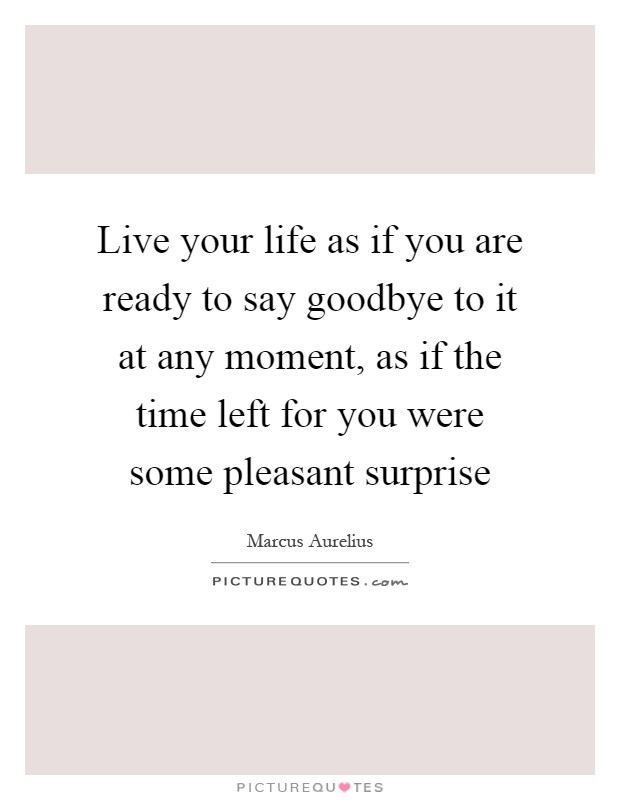Live Your Life As If You Are Ready To Say Goodbye To It At Any Moment