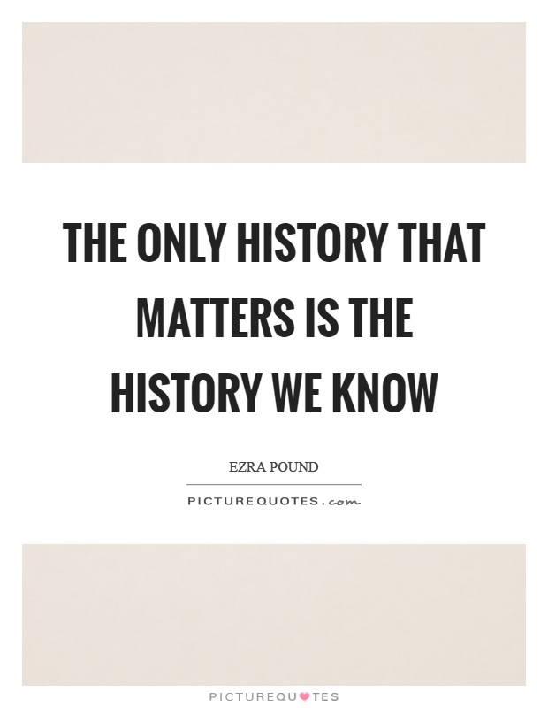 The only history that matters is the history we know Picture Quote #1
