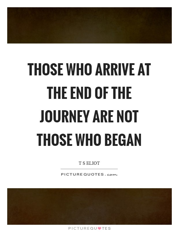 Those who arrive at the end of the journey are not those who began Picture Quote #1