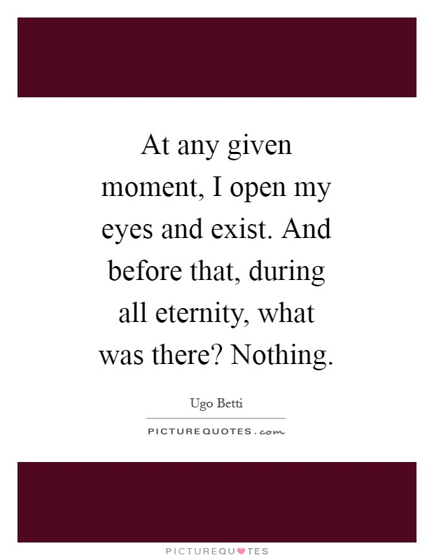 At any given moment, I open my eyes and exist. And before that, during all eternity, what was there? Nothing Picture Quote #1