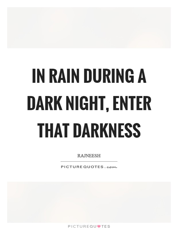 In rain during a dark night, enter that darkness Picture Quote #1