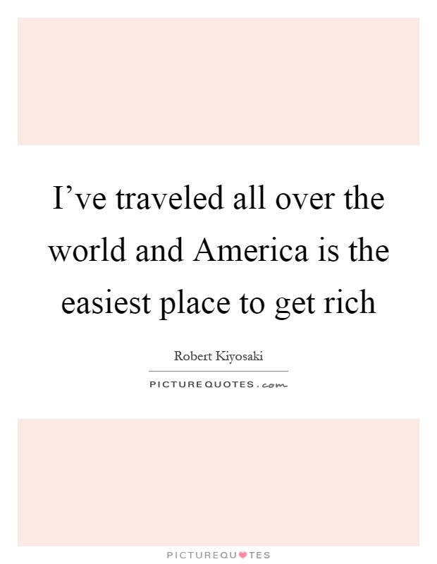 I've traveled all over the world and America is the easiest place to get rich Picture Quote #1