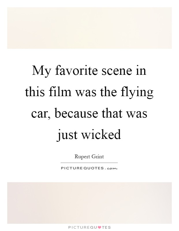 My favorite scene in this film was the flying car, because that was just wicked Picture Quote #1