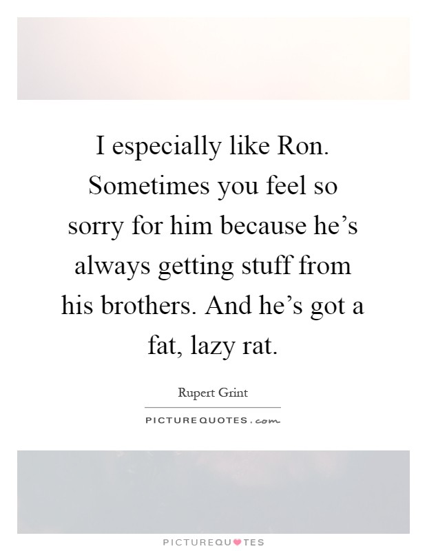 I especially like Ron. Sometimes you feel so sorry for him because he's always getting stuff from his brothers. And he's got a fat, lazy rat Picture Quote #1