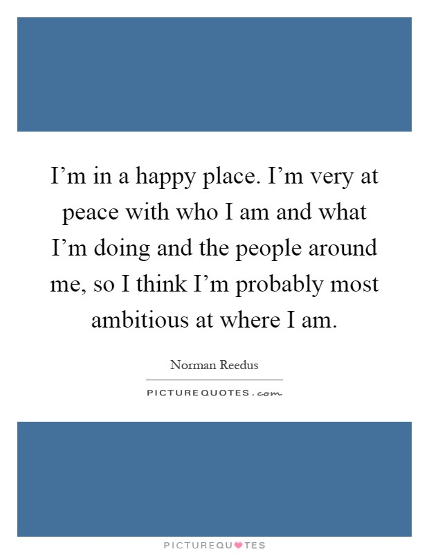 I'm in a happy place. I'm very at peace with who I am and what I'm doing and the people around me, so I think I'm probably most ambitious at where I am Picture Quote #1