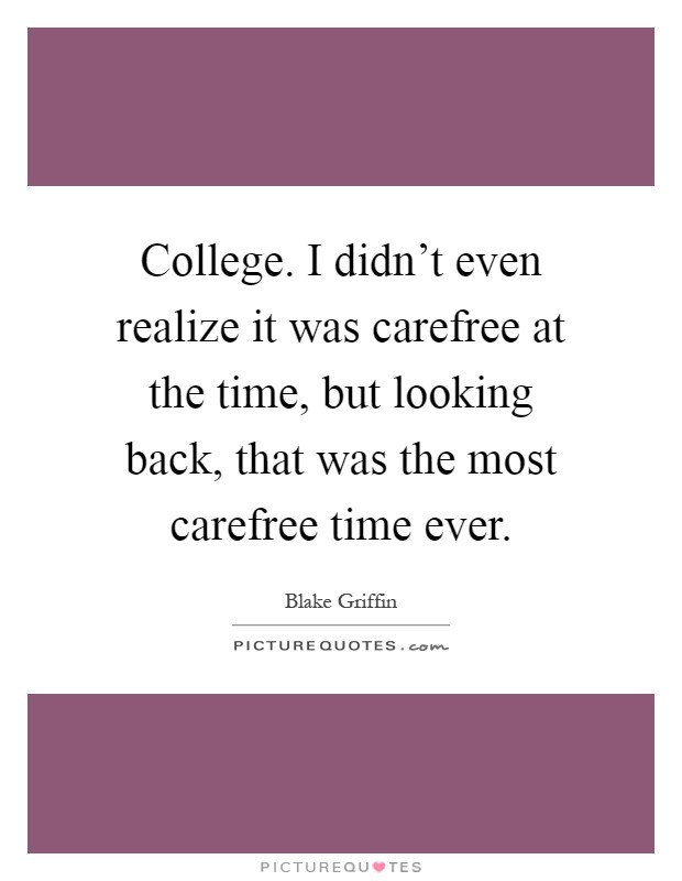 College. I didn't even realize it was carefree at the time, but looking back, that was the most carefree time ever Picture Quote #1