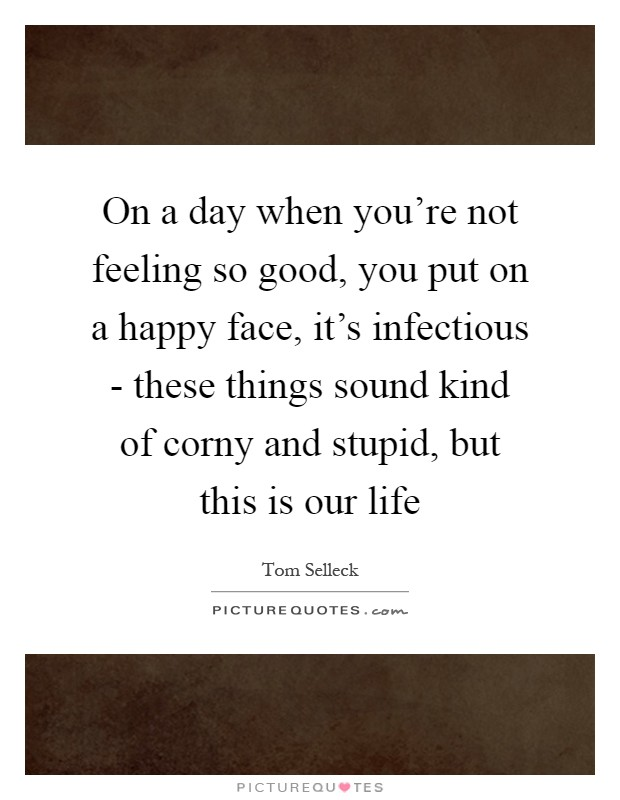 On a day when you're not feeling so good, you put on a happy face, it's infectious - these things sound kind of corny and stupid, but this is our life Picture Quote #1