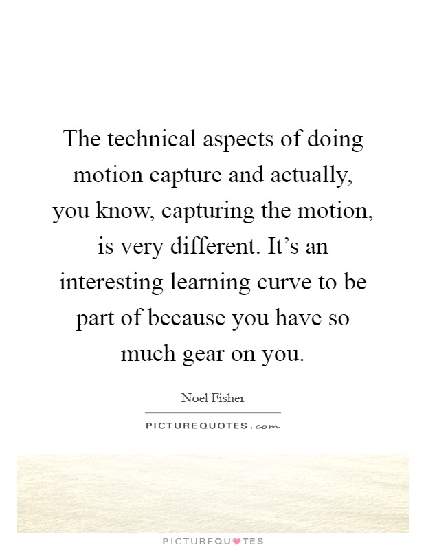 The technical aspects of doing motion capture and actually, you know, capturing the motion, is very different. It's an interesting learning curve to be part of because you have so much gear on you Picture Quote #1