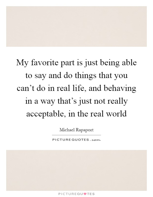 My favorite part is just being able to say and do things that you can't do in real life, and behaving in a way that's just not really acceptable, in the real world Picture Quote #1
