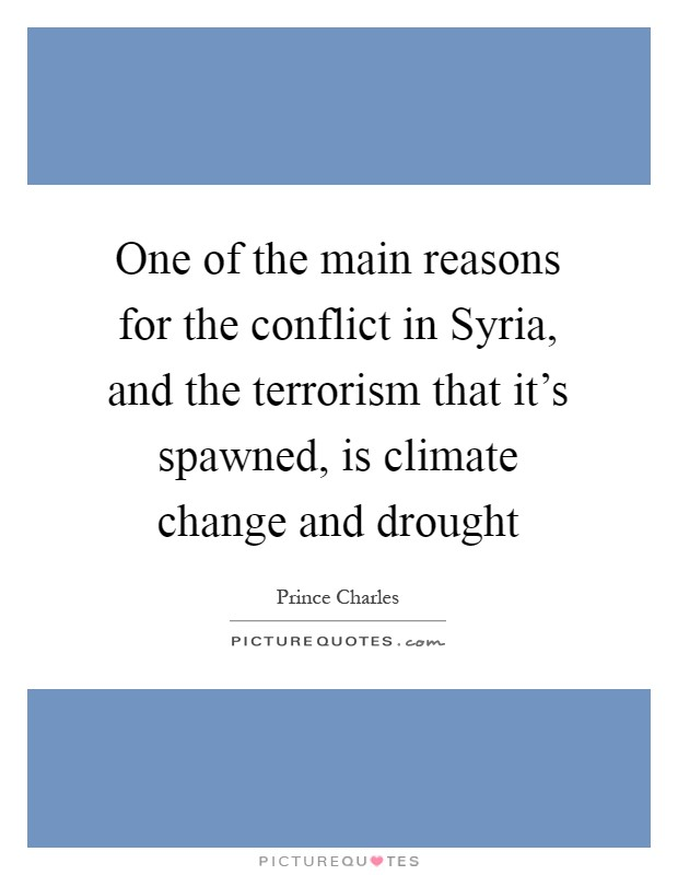 One of the main reasons for the conflict in Syria, and the terrorism that it's spawned, is climate change and drought Picture Quote #1