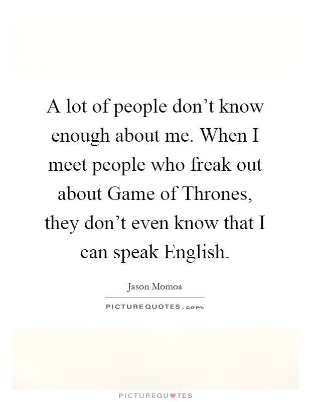 A lot of people don't know enough about me. When I meet people who freak out about Game of Thrones, they don't even know that I can speak English Picture Quote #1
