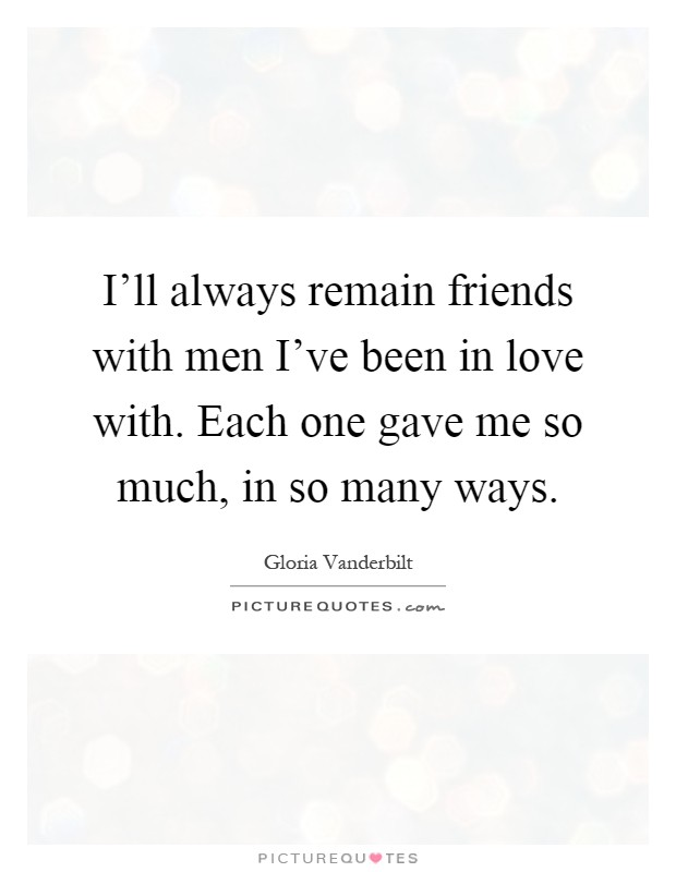 I'll always remain friends with men I've been in love with. Each one gave me so much, in so many ways Picture Quote #1
