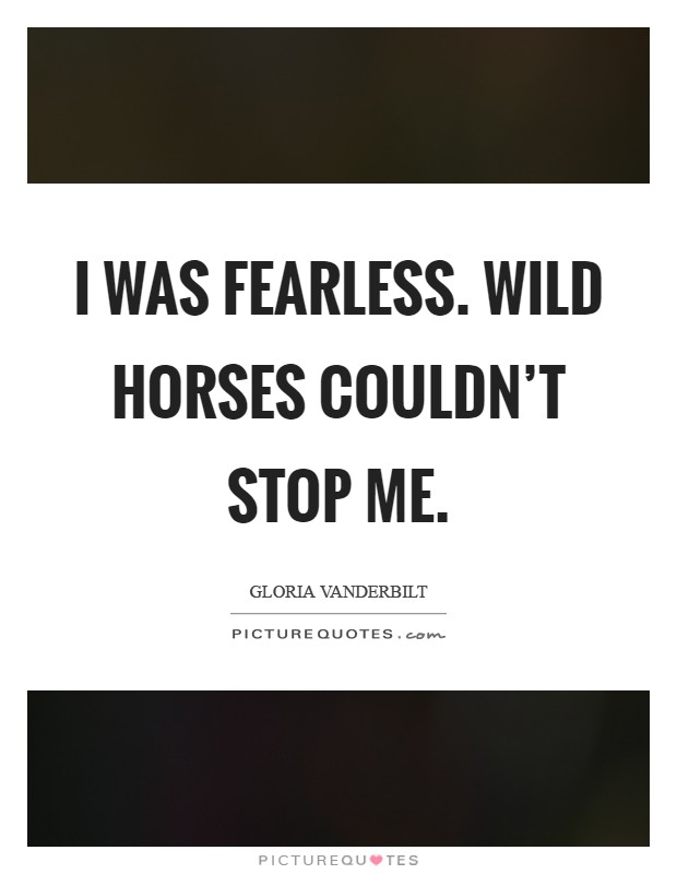 I was fearless. Wild horses couldn't stop me Picture Quote #1