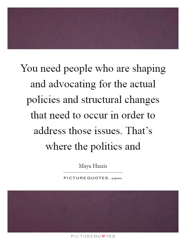 You need people who are shaping and advocating for the actual policies and structural changes that need to occur in order to address those issues. That's where the politics and Picture Quote #1