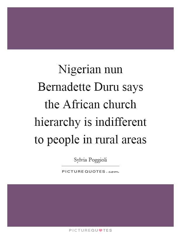 Nigerian nun Bernadette Duru says the African church hierarchy is indifferent to people in rural areas Picture Quote #1