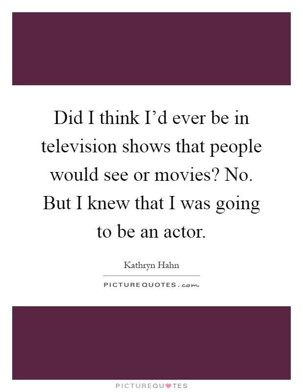 Did I think I'd ever be in television shows that people would see or movies? No. But I knew that I was going to be an actor Picture Quote #1