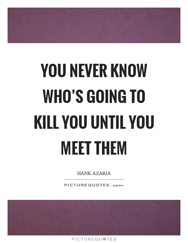 You never know who's going to kill you until you meet them Picture Quote #1