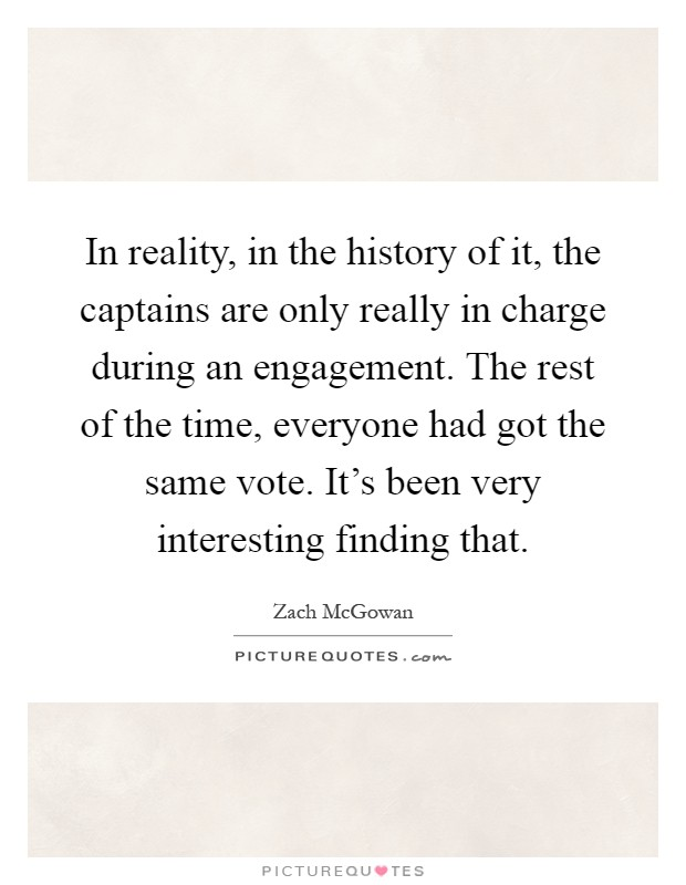 In reality, in the history of it, the captains are only really in charge during an engagement. The rest of the time, everyone had got the same vote. It's been very interesting finding that Picture Quote #1