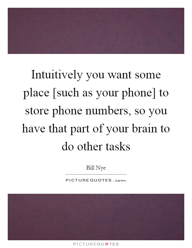 Intuitively you want some place [such as your phone] to store phone numbers, so you have that part of your brain to do other tasks Picture Quote #1