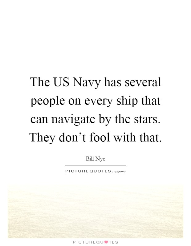 The US Navy has several people on every ship that can navigate by the stars. They don't fool with that Picture Quote #1