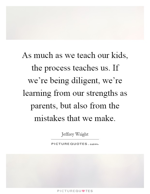 As much as we teach our kids, the process teaches us. If we're being diligent, we're learning from our strengths as parents, but also from the mistakes that we make Picture Quote #1