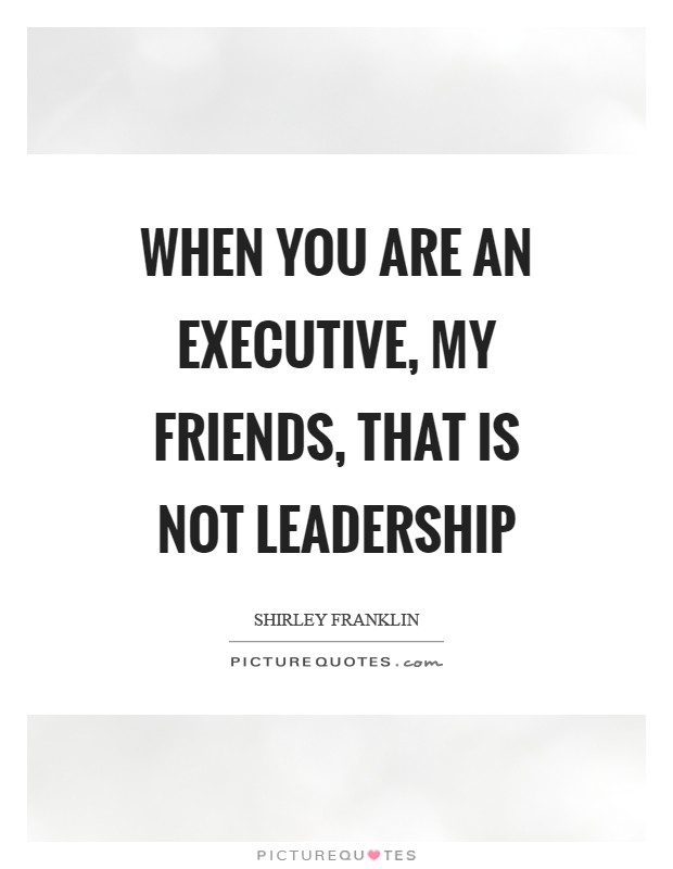 When you are an executive, my friends, that is not leadership Picture Quote #1