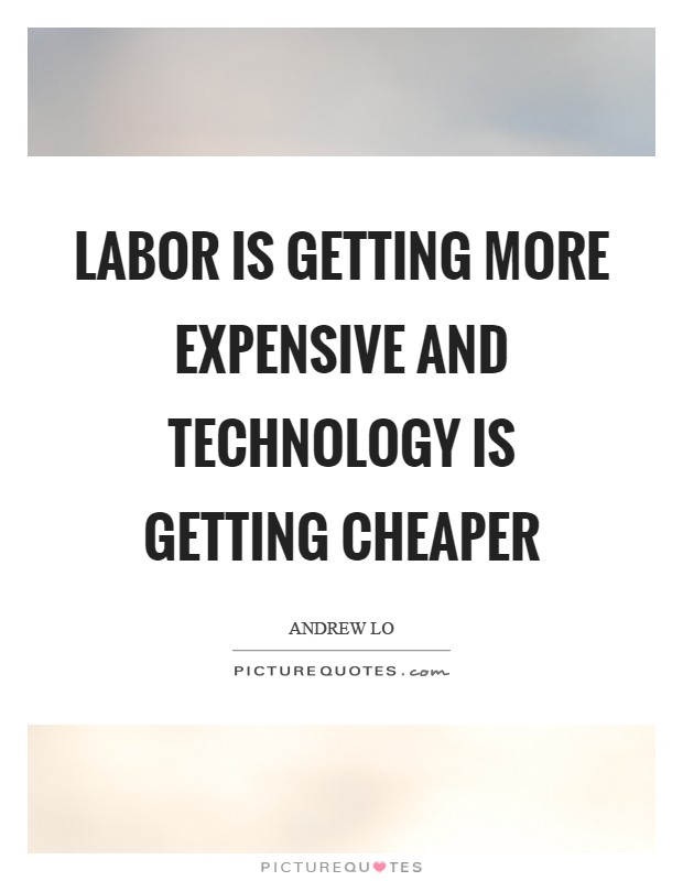 Labor is getting more expensive and technology is getting cheaper Picture Quote #1