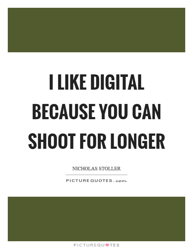 I like digital because you can shoot for longer Picture Quote #1
