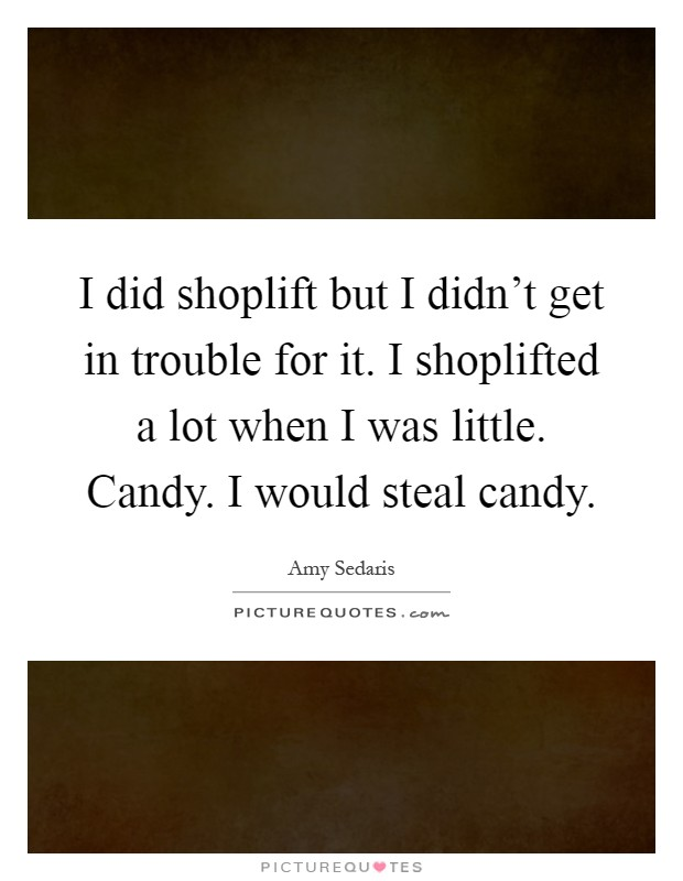 I did shoplift but I didn't get in trouble for it. I shoplifted a lot when I was little. Candy. I would steal candy Picture Quote #1