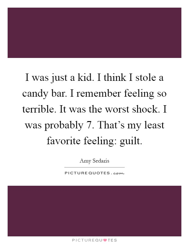 I was just a kid. I think I stole a candy bar. I remember feeling so terrible. It was the worst shock. I was probably 7. That's my least favorite feeling: guilt Picture Quote #1