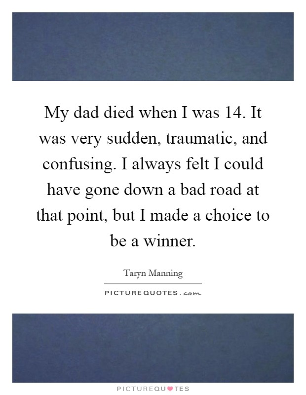 My dad died when I was 14. It was very sudden, traumatic, and confusing. I always felt I could have gone down a bad road at that point, but I made a choice to be a winner Picture Quote #1