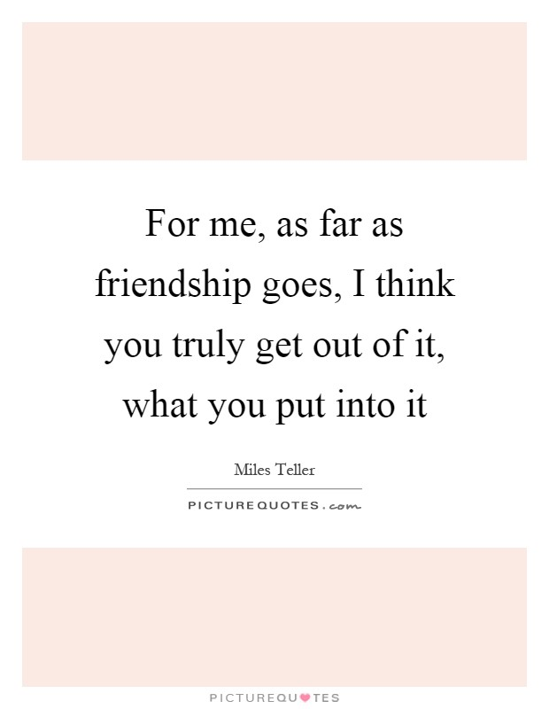For me, as far as friendship goes, I think you truly get out of it, what you put into it Picture Quote #1